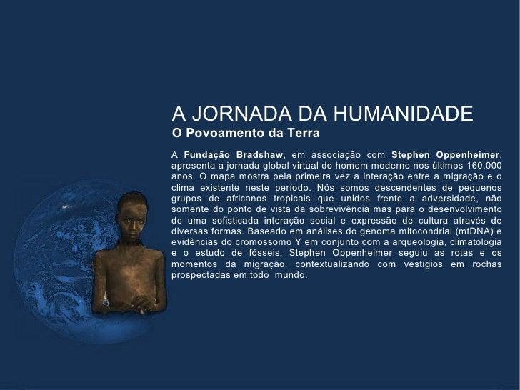 A JORNADA DA HUMANIDADEO Povoamento da TerraA Fundação Bradshaw, em associação com Stephen Oppenheimer,apresenta a jornada...