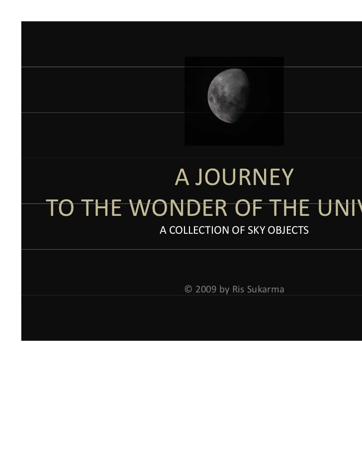 A JOURNEYTO THE WONDER OF THE UNIVERSE        A COLLECTION OF SKY OBJECTS            © 2009 by Ris Sukarma