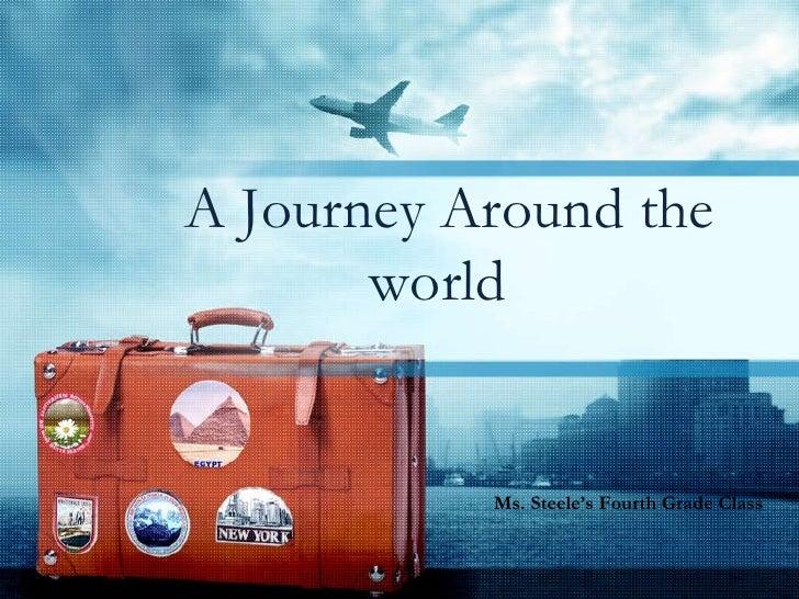 A Journey Around the world Ms. Steele's Fourth Grade Class