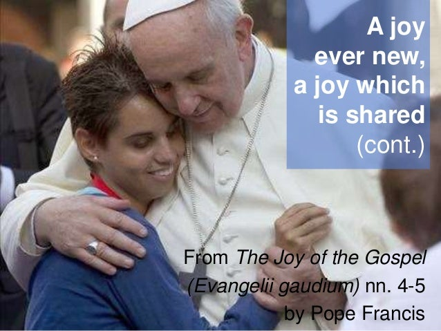 A joy ever new, a joy which is shared (cont.)  From The Joy of the Gospel (Evangelii gaudium) nn. 4-5 by Pope Francis