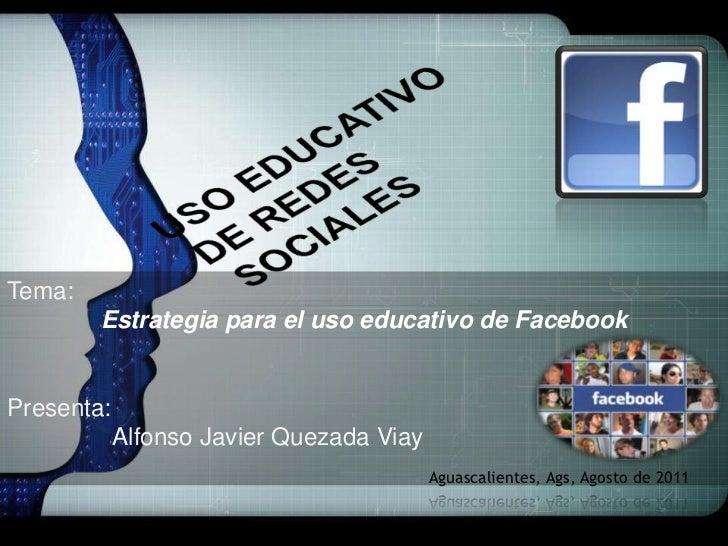 USO EDUCATIVO DE REDES SOCIALES<br />Tema:<br />Estrategia para el uso educativo de Facebook<br />Presenta:     Alfonso J...