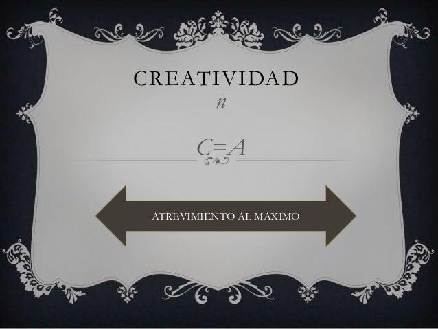 CREATIVIDADnC=AATREVIMIENTO AL MAXIMO