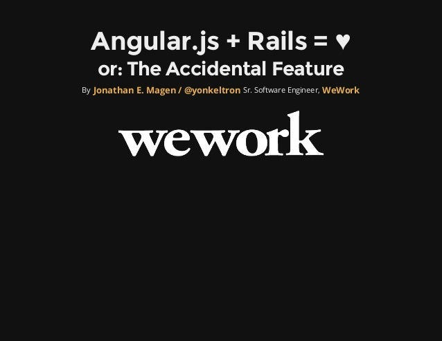 Angular.js + Rails = ♥   or: The Accidental FeatureBy Jonathan E. Magen / @yonkeltron Sr. Software Engineer, WeWork