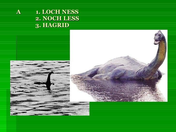 A  1. LOCH NESS   2. NOCH LESS   3. HAGRID