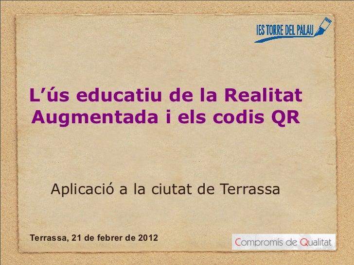 L'ús educatiu de la RealitatAugmentada i els codis QR    Aplicació a la ciutat de TerrassaTerrassa, 21 de febrer de 2012