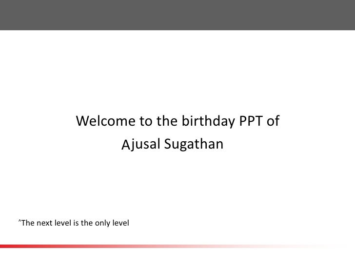 Welcome to the birthday PPT of                       A jusal Sugathan^The   next level is the only level