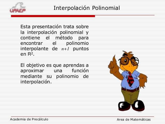 Academia de Precálculo Area de Matemáticas Interpolación Polinomial Esta presentación trata sobre la interpolación polinom...
