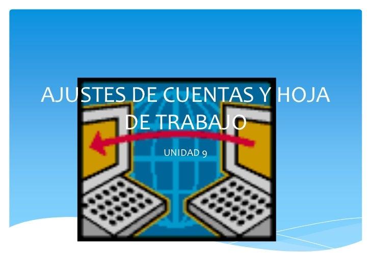 AJUSTES DE CUENTAS Y HOJA       DE TRABAJO          UNIDAD 9