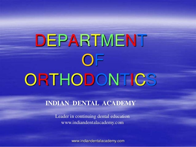 DEPARTMENT OF ORTHODONTICS www.indiandentalacademy.com INDIAN DENTAL ACADEMY Leader in continuing dental education www.ind...