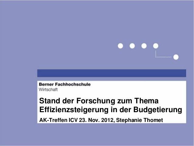Stand der Forschung zum ThemaEffizienzsteigerung in der BudgetierungAK-Treffen ICV 23. Nov. 2012, Stephanie Thomet