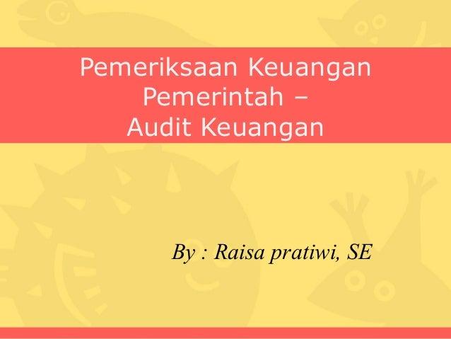 Pemeriksaan Keuangan    Pemerintah –   Audit Keuangan      By : Raisa pratiwi, SE