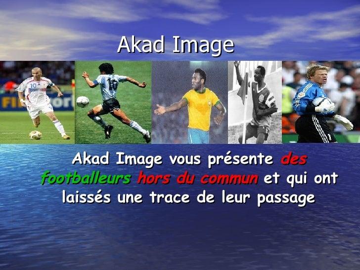 Akad Image  Akad Image vous présente  des   footballeurs  hors du commun  et qui ont laissés une trace de leur passage