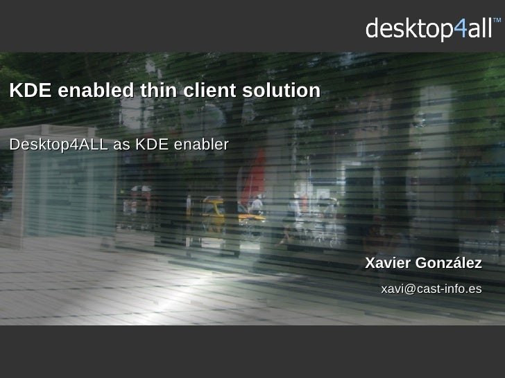 KDE enabled thin client solution  Desktop4ALL as KDE enabler                                        Xavier González       ...