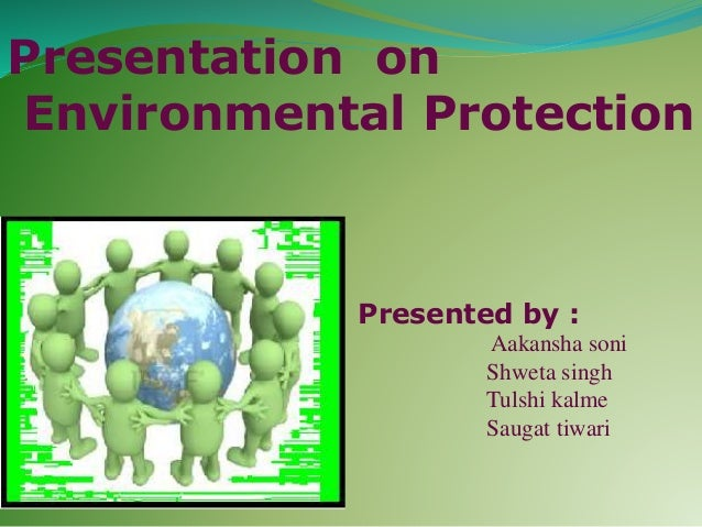 Presentation on Environmental Protection Presented by : Aakansha soni Shweta singh Tulshi kalme Saugat tiwari