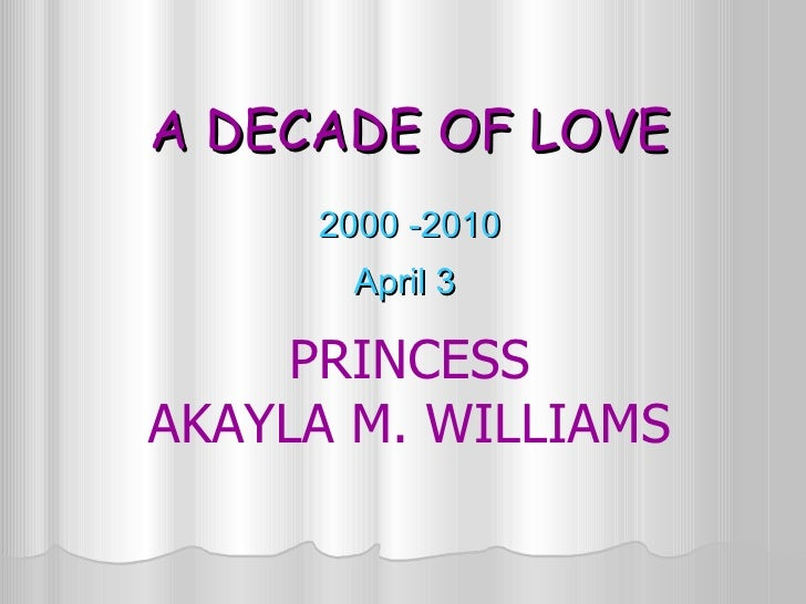 A DECADE OF LOVE 2000 -2010 April 3  PRINCESS AKAYLA M. WILLIAMS