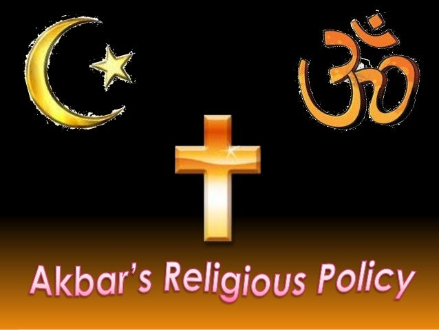 akbar religious policy Akbar was one of the world's greatest conquerors and an even greater ruler in indian history he was born on october 15, 1942 and died october 27, 1605.