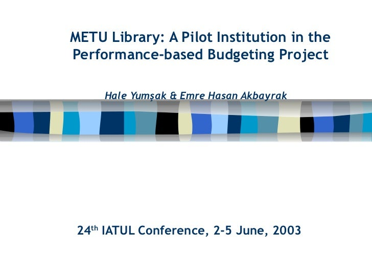 METU Library: A Pilot Institution in thePerformance-based Budgeting Project     Hale Yumşak & Emre Hasan Akbayrak24th IATU...