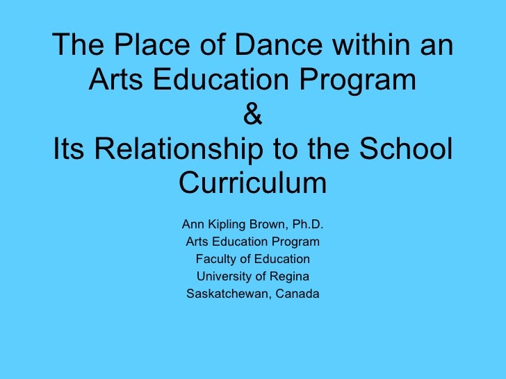 The Place of Dance within an Arts Education Program & Its Relationship to the School Curriculum Ann Kipling Brown, Ph.D. A...