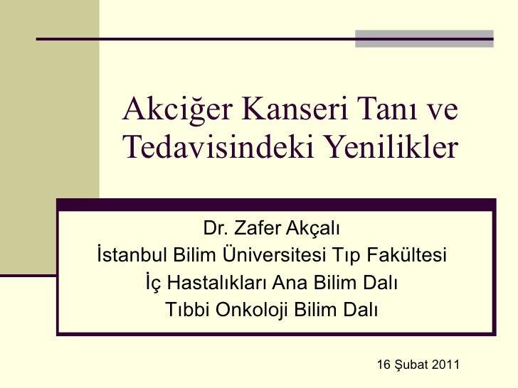 Akciğer Kanseri Tanı ve Tedavisindeki Yenilikler Dr. Zafer Akçalı İstanbul Bilim Üniversitesi Tıp Fakültesi İç Hastalıklar...