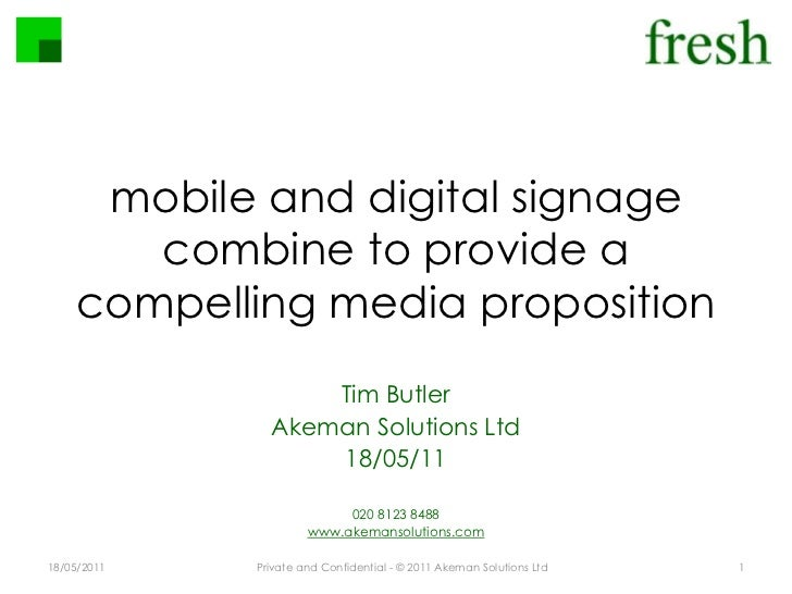 mobile and digital signage combine to provide a compelling media proposition<br />18/05/2011<br />Private and Confidential...