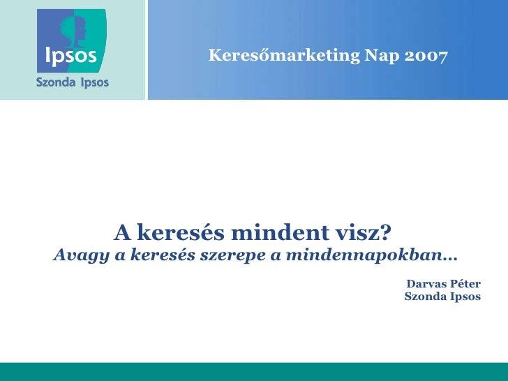 Keresőmarketing Nap 2007 A keresés mindent visz?  Avagy a keresés szerepe a mindennapokban … Darvas Péter Szonda Ipsos
