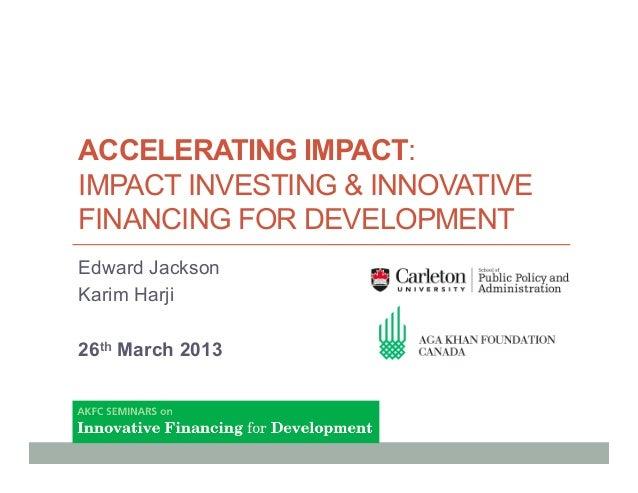 ACCELERATING IMPACT:IMPACT INVESTING & INNOVATIVEFINANCING FOR DEVELOPMENTEdward JacksonKarim Harji26th March 2013