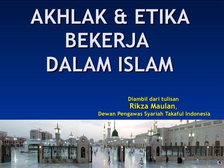 AKHLAK & ETIKA BEKERJA  DALAM ISLAM Diambil dari tulisan  Rikza Maulan ,  Dewan Pengawas Syariah Takaful Indonesia