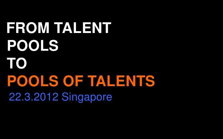 FROM TALENTPOOLSTOPOOLS OF TALENTS22.3.2012 Singapore