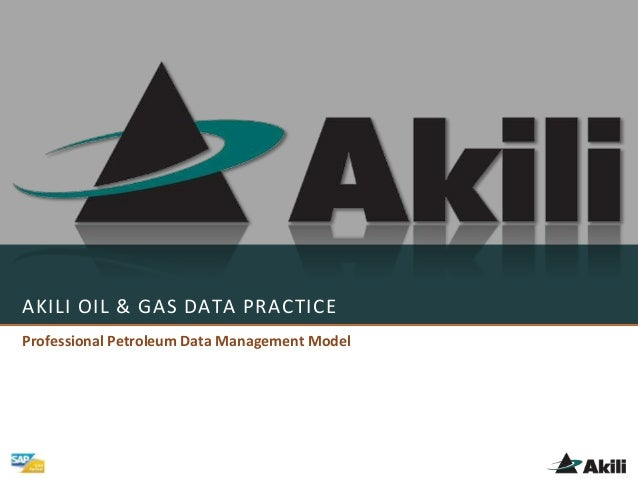 AKILI OIL & GAS DATA PRACTICE Professional Petroleum Data Management Model