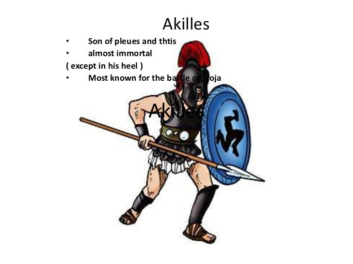 Akilles•     Son of pleues and thtis•     almost immortal( except in his heel )•     Most known for the battle of Troja   ...
