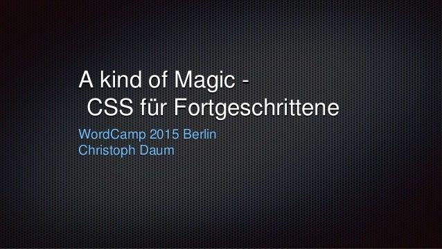A kind of Magic - CSS für Fortgeschrittene WordCamp 2015 Berlin Christoph Daum