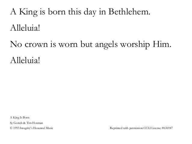 A King is born this day in Bethlehem. Alleluia! No crown is worn but angels worship Him. Alleluia! A King Is Born Sy Gorie...