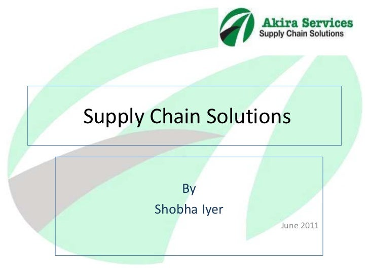 Supply Chain Solutions <br />By <br />Shobha Iyer <br />June 2011<br />