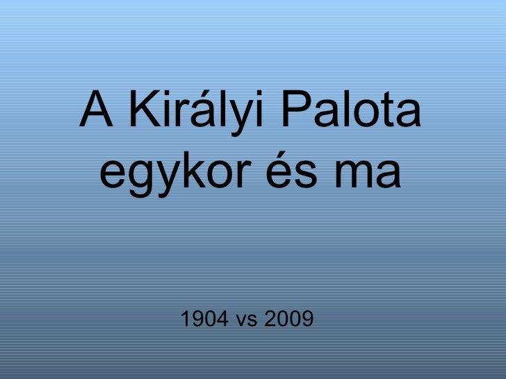 A Királyi Palota egykor és ma 1904 vs 2009