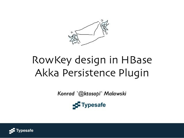 RowKey design in HBase Akka Persistence Plugin  Konrad 'ktoso' Malawski  GeeCON 2014 @ Kraków, PL Konrad `@ktosopl` Mal...