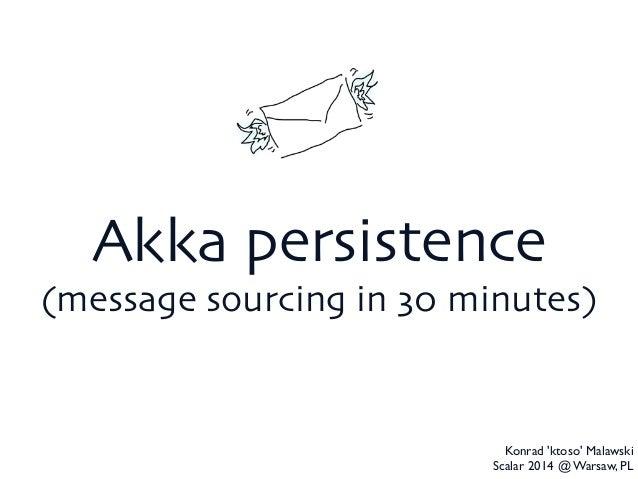 Akka persistence  (message sourcing in 30 minutes) Konrad 'ktoso' Malawski  Scalar 2014 @ Warsaw, PL