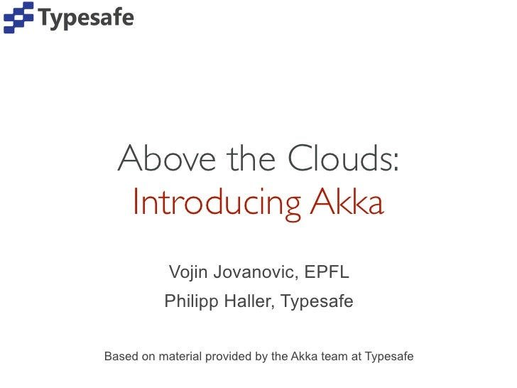 Above the Clouds:   Introducing Akka           Vojin Jovanovic, EPFL          Philipp Haller, TypesafeBased on material pr...