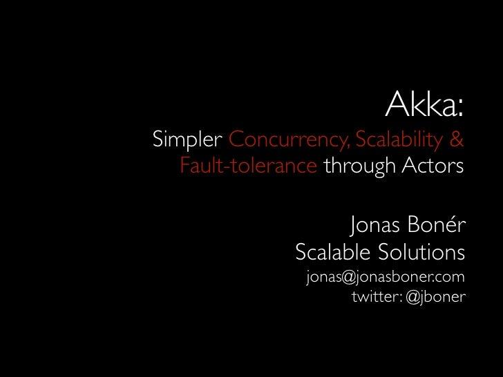 Akka: Simpler Concurrency, Scalability &    Fault-tolerance through Actors                       Jonas Bonér              ...
