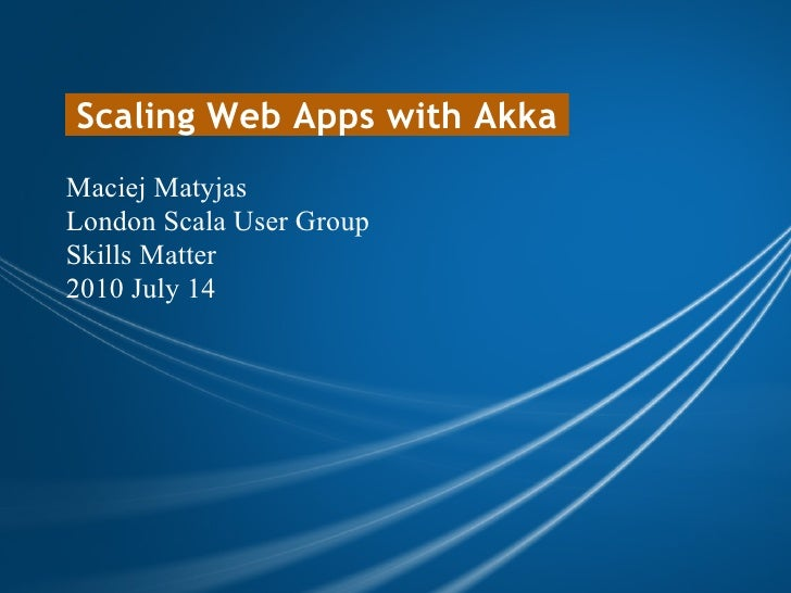 Scaling Web Apps with Akka Maciej Matyjas London Scala User Group Skills Matter 2010 July 14