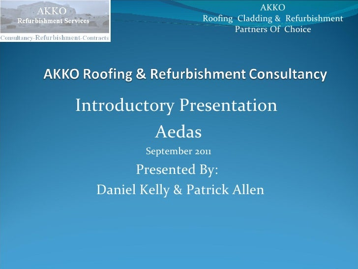 Introductory Presentation  Aedas September 2011 Presented By:  Daniel Kelly & Patrick Allen AKKO  Roofing  Cladding &  Ref...