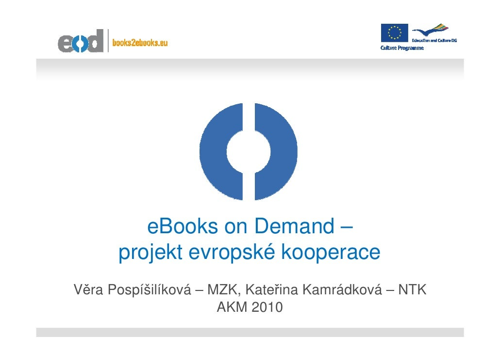 eBooks on Demand –      projekt evropské kooperaceVěra Pospíšilíková – MZK, Kateřina Kamrádková – NTK                     ...