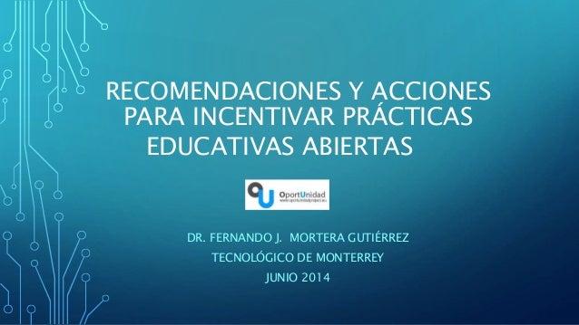 RECOMENDACIONES Y ACCIONES PARA INCENTIVAR PRÁCTICAS EDUCATIVAS ABIERTAS DR. FERNANDO J. MORTERA GUTIÉRREZ TECNOLÓGICO DE ...