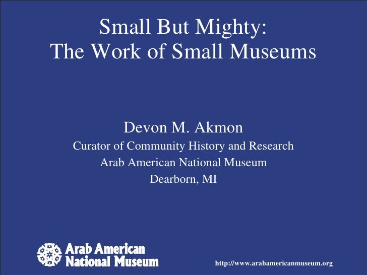 Devon M. Akmon Curator of Community History and Research Arab American National Museum Dearborn, MI Small But Mighty: The ...