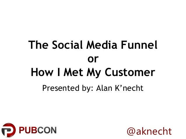 The Social Media Funnel           orHow I Met My Customer  Presented by: Alan K'necht                       @aknecht