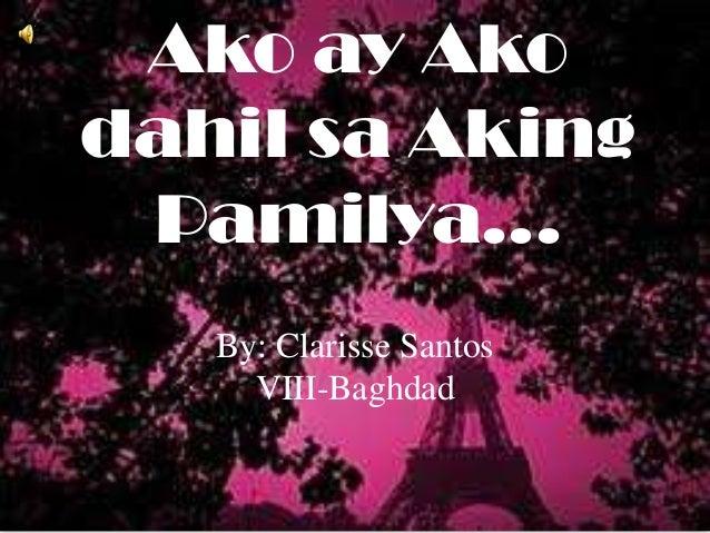Ako ay Ako dahil sa Aking Pamilya... By: Clarisse Santos VIII-Baghdad