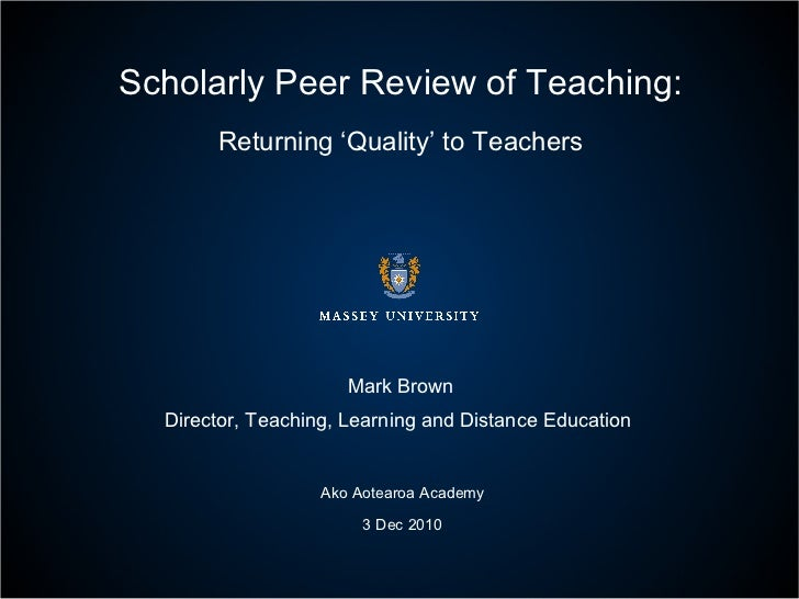 Scholarly Peer Review of Teaching: Returning 'Quality' to Teachers Mark Brown Director, Teaching, Learning and Distance Ed...