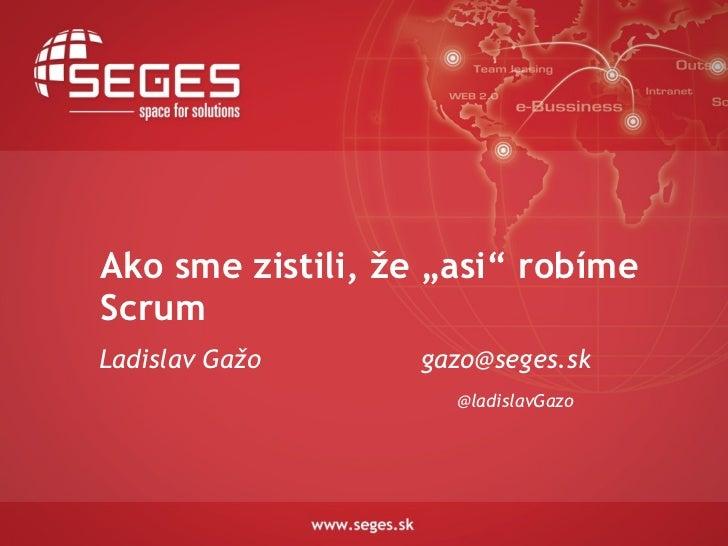 """Ako sme zistili, že """"asi"""" robímeScrumLadislav Gažo      gazo@seges.sk                     @ladislavGazo"""