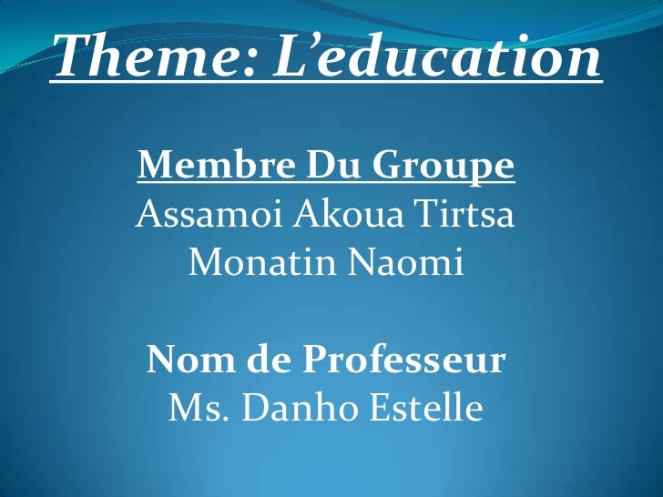 Theme: L'education  Membre Du Groupe  Assamoi Akoua Tirtsa    Monatin Naomi   Nom de Professeur    Ms. Danho Estelle