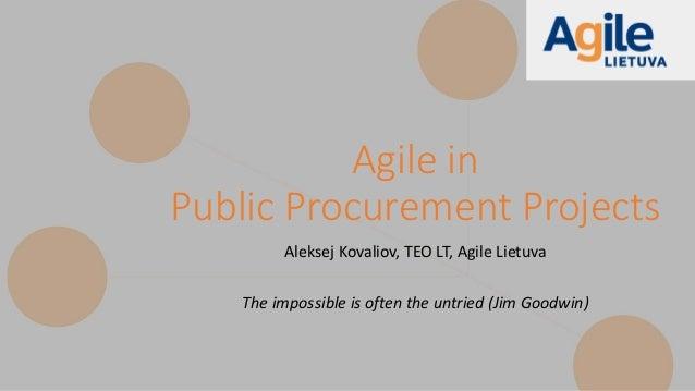 Agile in Public Procurement Projects Aleksej Kovaliov, TEO LT, Agile Lietuva The impossible is often the untried (Jim Good...