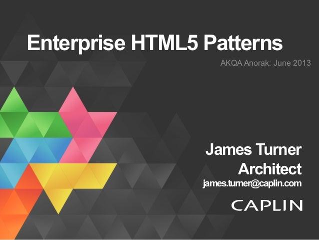 Enterprise HTML5 Patterns AKQA Anorak: June 2013 James Turner Architect james.turner@caplin.com